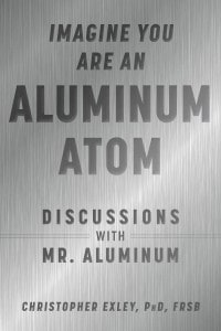 "Imagine You Are An Aluminum Atom: Discussions With ""Mr. Aluminum"" By Christopher Exley"